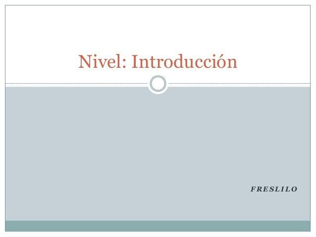 F R E S L I L O Nivel: Introducción
