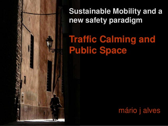 Sustainable Mobility and a new safety paradigm Traffic Calming and Public Space mário j alves