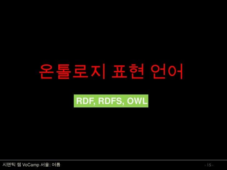 온톨로지 표현 언어                       RDF, RDFS, OWL     시맨틱 웹 VoCamp 서울: 여름                    - 15 -
