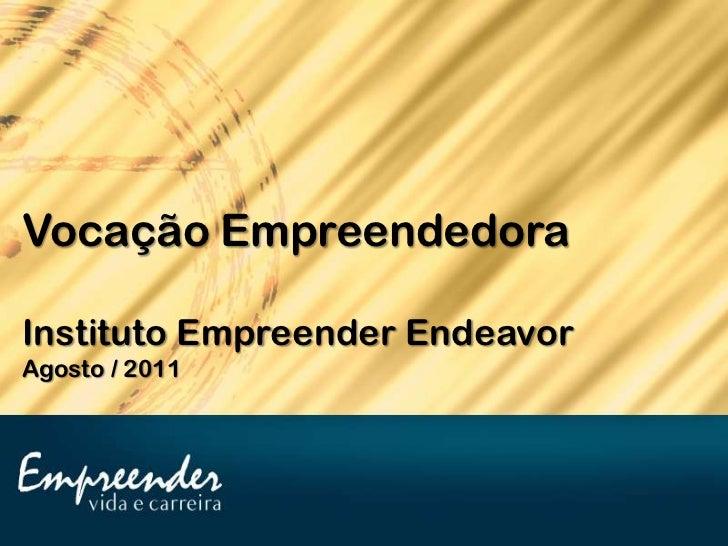 Vocação EmpreendedoraInstituto Empreender EndeavorAgosto / 2011
