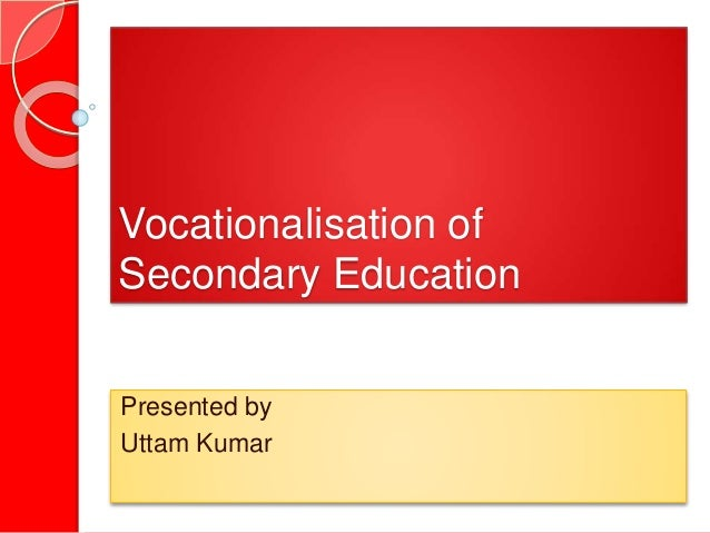 Vocationalisation of Secondary Education Presented by Uttam Kumar