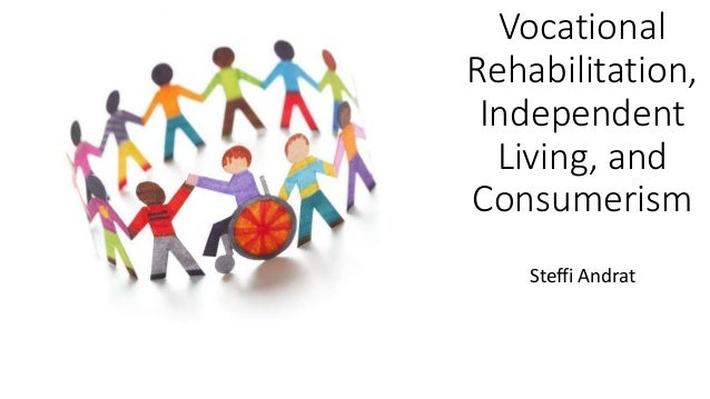Vocational Rehabilitation, Independent Living, and Consumerism Steffi Andrat