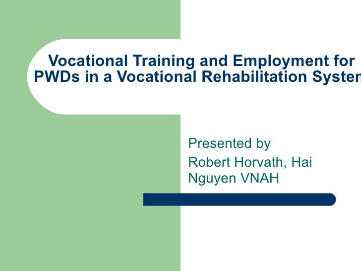 Vocational Training and Employment for PWDs in a Vocational Rehabilitation System  Presented by  Robert Horvath, Hai Nguye...