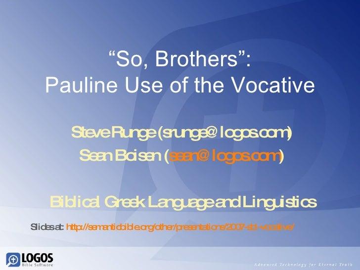 """ So, Brothers"": Pauline Use of the Vocative Steve Runge (srunge@logos.com) Sean Boisen ( [email_address] ) Biblical Greek..."