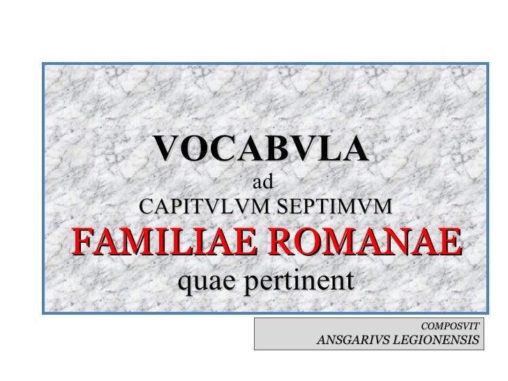VOCABVLA  ad  CAPITVLVM SEPTIMVM FAMILIAE ROMANAE quae pertinent COMPOSVIT ANSGARIVS LEGIONENSIS