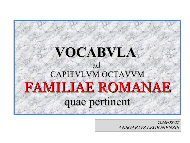 VOCABVLA  ad  CAPITVLVM OCTAVVM FAMILIAE ROMANAE quae pertinent COMPOSVIT ANSGARIVS LEGIONENSIS