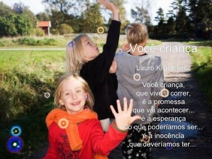 Você criança Lauro Kisielewicz  Você criança, que vive a correr, é a promessa que vai acontecer... é a esperança do que p...
