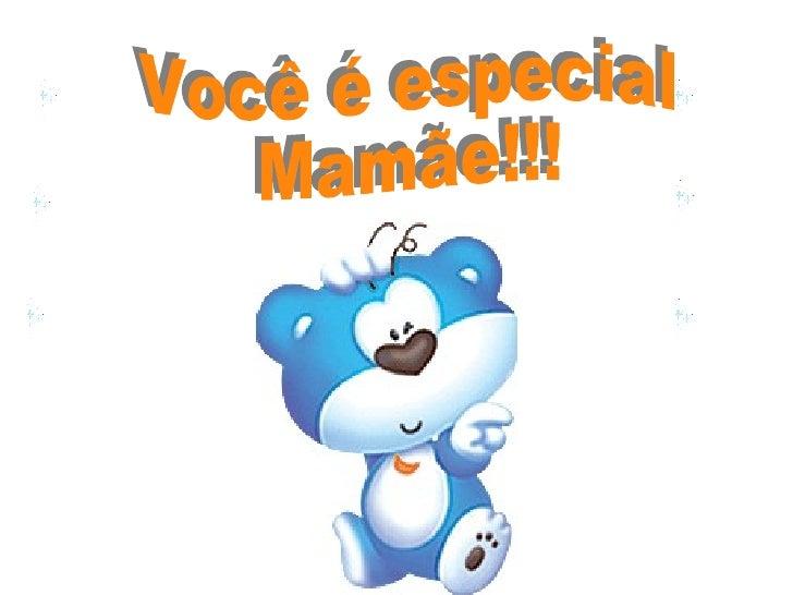 Você é especial Mamãe!!!
