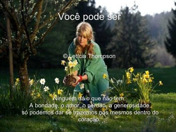 Você pode ser  © Letícia Thompson   Ninguém dá o que não tem. A bondade, o amor, o perdão, a generosidade, só podemos da...