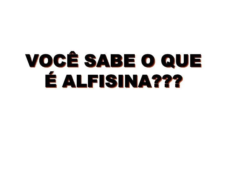 VOCÊ SABE O QUE  É ALFISINA???