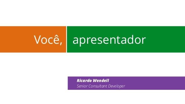 Você,  apresentador  Ricardo Wendell  Senior Consultant Developer