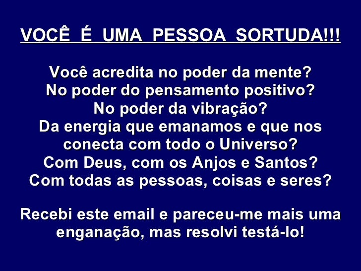 VOCÊ  É  UMA  PESSOA  SORTUDA!!! Você acredita no poder da mente? No poder do pensamento positivo? No poder da vibração? D...