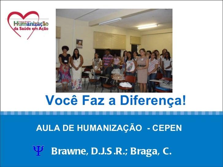 Você Faz a Diferença! AULA DE HUMANIZAÇÃO  - CEPEN   Brawne, D.J.S.R.; Braga, C.