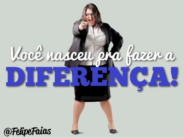 Você nasceu pra fazer a  DIFERENÇA!  @FelipeFaias