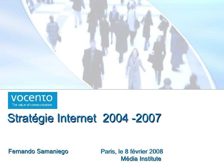 Paris, le 8 février 2008 Média Institute  Fernando Samaniego Stratégie Internet  2004 -2007