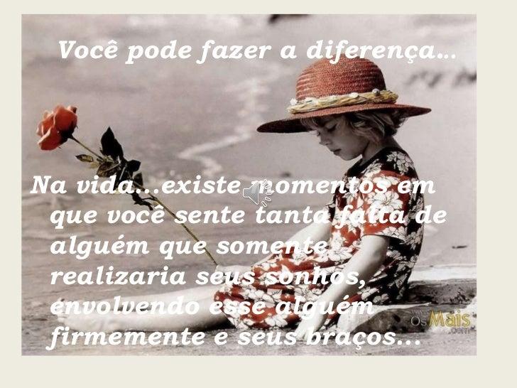Você pode fazer a diferença . .. <ul><li>Na vida...existe momentos em que você sente tanta falta de alguém que somente rea...