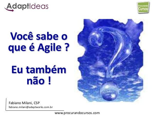 www.procurandocursos.com Você sabe o que é Agile ? Eu também não ! Fabiano Milani, CSP fabiano.milani@adaptworks.com.br