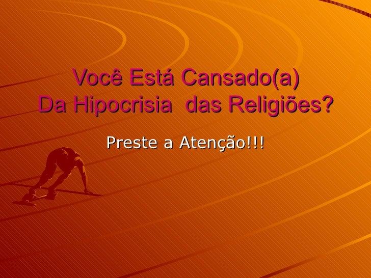 Você Está Cansado(a)Da Hipocrisia das Religiões?      Preste a Atenção!!!