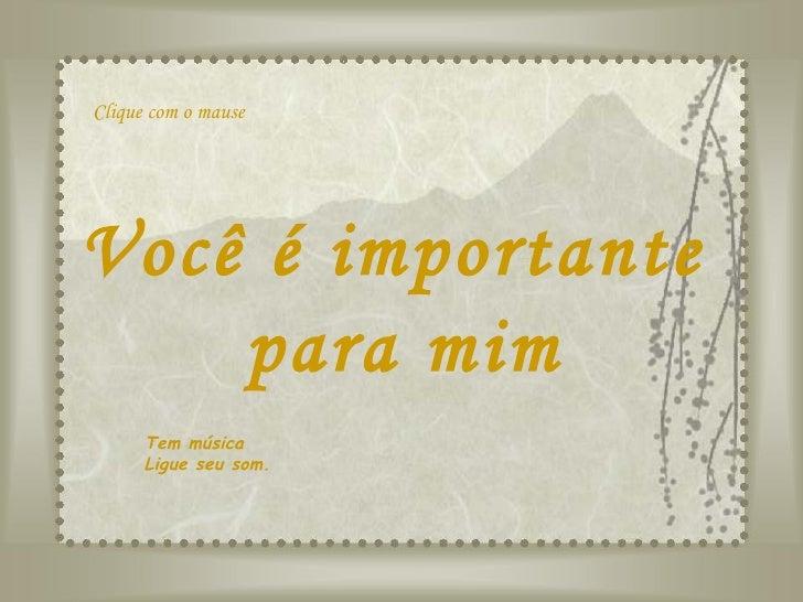 Você é importante  para mim Tem música Ligue seu som. Clique com o mause