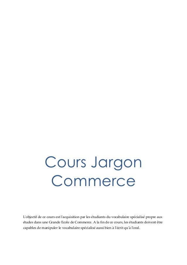 Cours Jargon Commerce L'objectif de ce cours est l'acquisition par les étudiants du vocabulaire spécialisé propre aux étud...