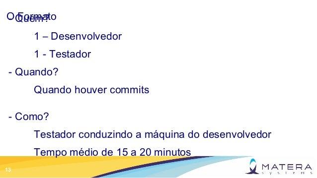 13 O Formato- Quem? 1 – Desenvolvedor 1 - Testador - Quando? Quando houver commits - Como? Testador conduzindo a máquina d...