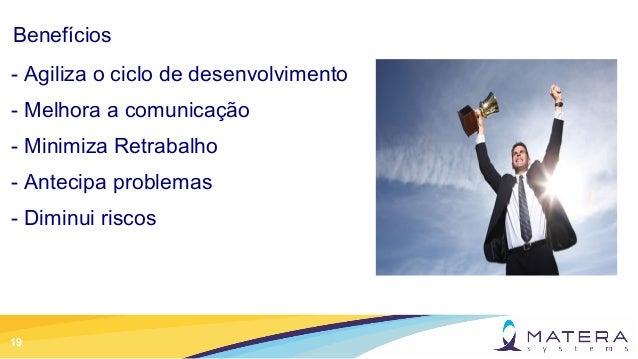 19 Benefícios - Agiliza o ciclo de desenvolvimento - Melhora a comunicação - Minimiza Retrabalho - Antecipa problemas - Di...