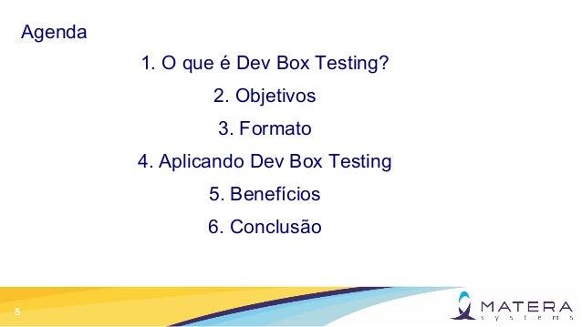 5 Agenda 1. O que é Dev Box Testing? 2. Objetivos 3. Formato 4. Aplicando Dev Box Testing 5. Benefícios 6. Conclusão