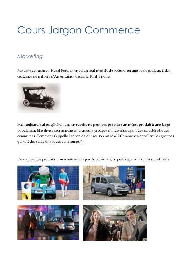 Cours Jargon Commerce Marketing Pendant des années, Henri Ford a vendu un seul modèle de voiture, en une seule couleur, à ...