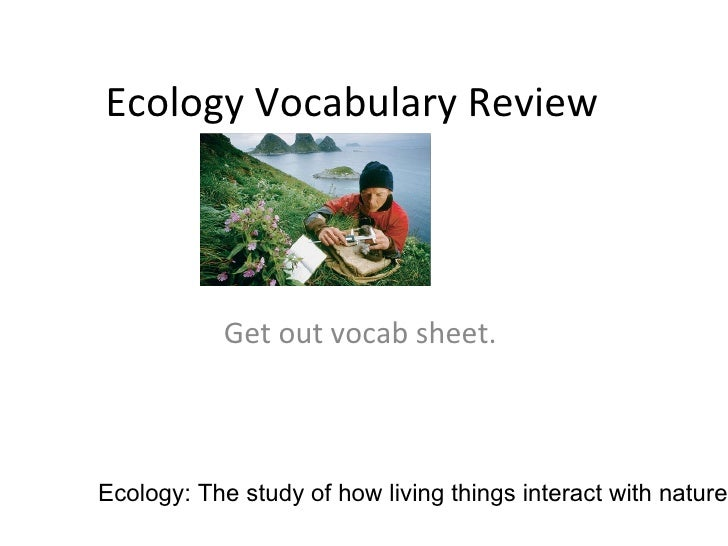 Ecology Vocabulary Review Get out vocab sheet.  Ecology: The study of how living things interact with nature