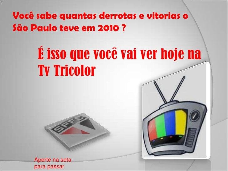 Você sabe quantas derrotas e vitorias o São Paulo teve em 2010 ?<br />É isso que você vai ver hoje na Tv Tricolor <br />Ap...