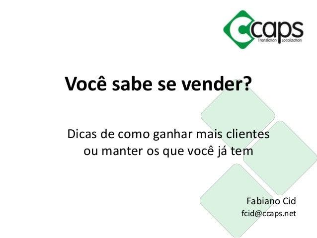 Você sabe se vender?  Dicas de como ganhar mais clientes  ou manter os que você já tem  Fabiano Cid  fcid@ccaps.net