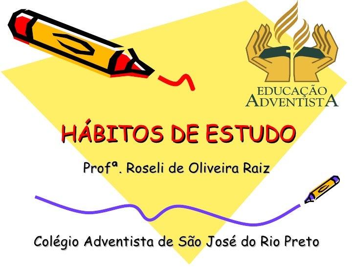 HÁBITOS DE ESTUDO Profª. Roseli de Oliveira Raiz Colégio Adventista de São José do Rio Preto