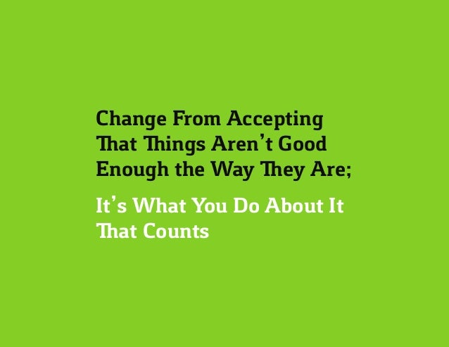 Change From Accepting That Things Aren't Good Enough the Way They Are; It's What You Do About It That Counts