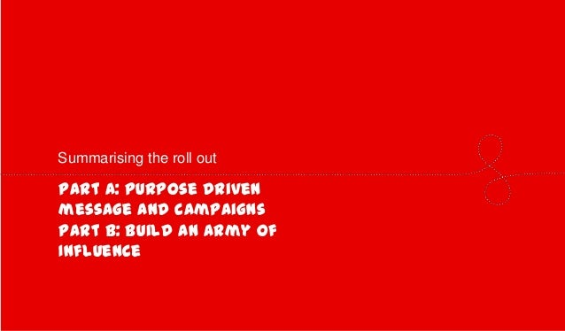 Summarising the roll out  Part A: Purpose driven message and campaigns Part B: Build an Army of Influence