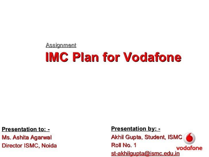 IMC Plan for Vodafone Assignment Presentation by: - Akhil Gupta, Student, ISMC Roll No. 1 [email_address] Presentation to:...