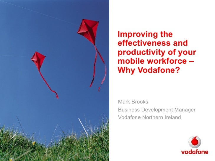 Improving the effectiveness and productivity of your mobile workforce – Why Vodafone? Mark Brooks Business Development Man...