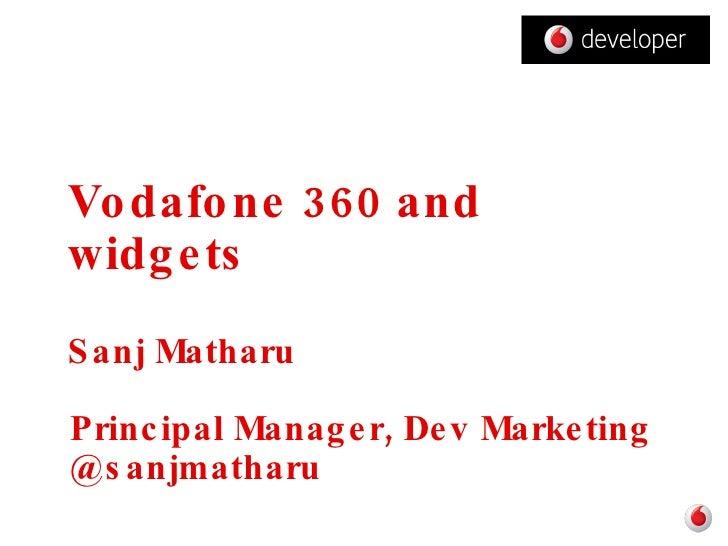 Vodafone 360 and widgets Sanj Matharu Principal Manager, Dev Marketing @sanjmatharu