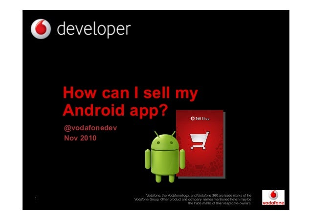 1 How can I sell my Android app? @vodafonedev Nov 2010 Vodafone, the Vodafone logo, and Vodafone 360 are trade marks of th...
