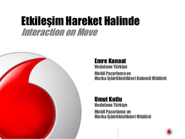 Vodafone Turkiye Mobil Pazarlama Etkileşim Hareket Halinde Interaction on Move Emre Kanaat Vodafone Türkiye Mobil Pazarlam...