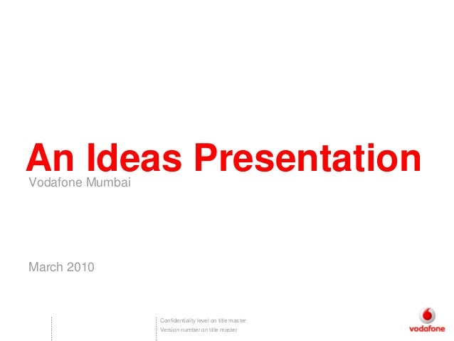 An Ideas PresentationVodafone MumbaiMarch 2010                  Confidentiality level on title master                  Ver...