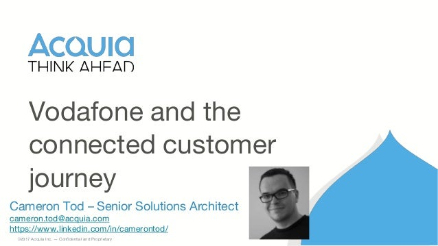 1 ©2017 Acquia Inc. — Confidential and Proprietary Cameron Tod – Senior Solutions Architect cameron.tod@acquia.com https:/...