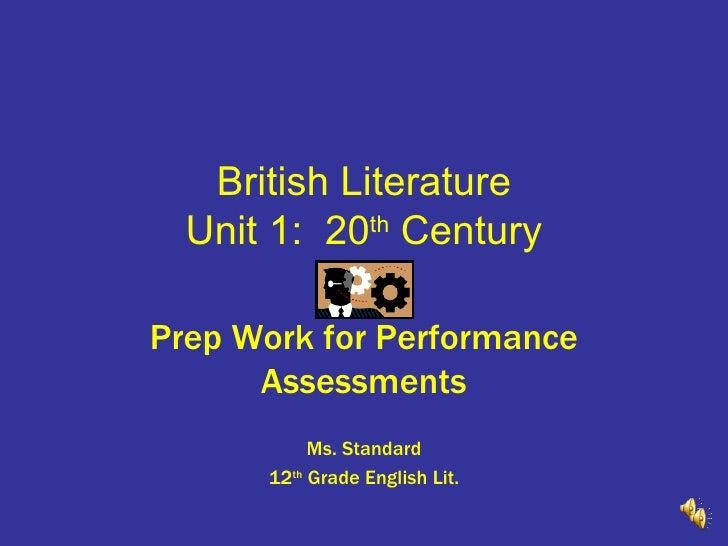 British Literature Unit 1:  20 th  Century Prep Work for Performance Assessments Ms. Standard 12 th  Grade English Lit.