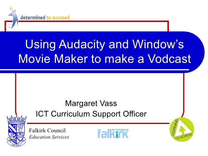 Using Audacity and Window's Movie Maker to make a Vodcast Margaret Vass ICT Curriculum Support Officer Falkirk Council   E...