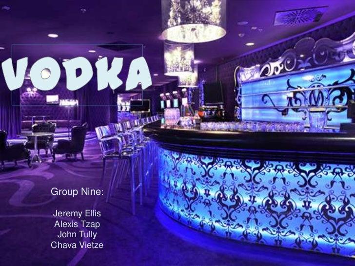 Vodka<br />Group Nine:<br />Jeremy Ellis<br />Alexis Tzap<br />John Tully<br />ChavaVietze<br />