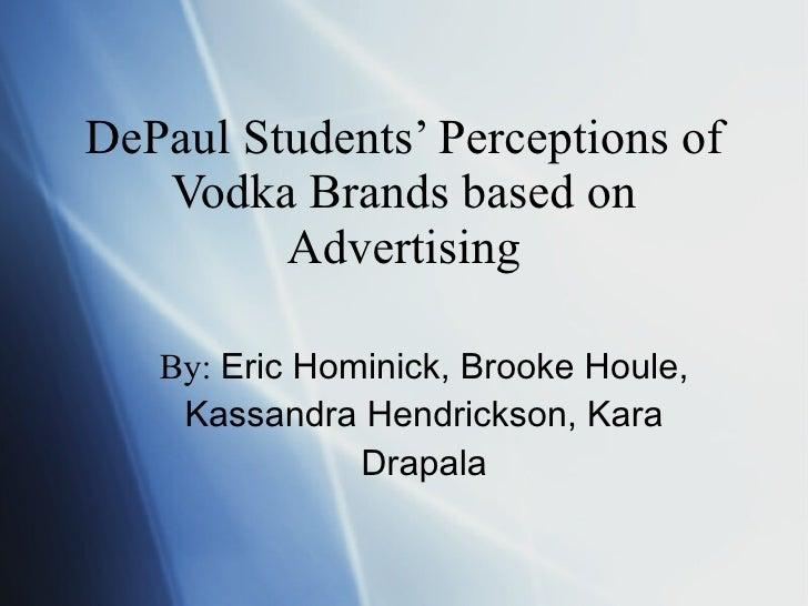 DePaul Students' Perceptions of Vodka Brands based on Advertising By:  Eric Hominick, Brooke Houle, Kassandra Hendrickson,...