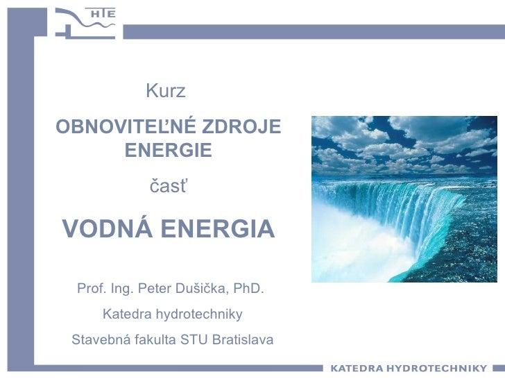 Kurz  OBNOVITEĽNÉ ZDROJE ENERGIE časť VODNÁ ENERGIA Prof. Ing. Peter Dušička, PhD.  Katedra hydrotechniky Stavebná fakulta...