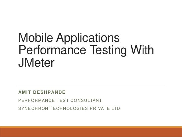 Mobile Applications Performance Testing With JMeter AMIT DESHPANDE PERFORMANCE TEST CONSULTANT SYNECHRON TECHNOLOGIES PRIV...