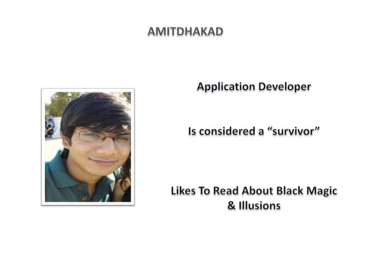 "AmitDhakad<br />Application Developer<br />Is considered a ""survivor""<br />Likes To Read About Black Magic & Illusions<br />"