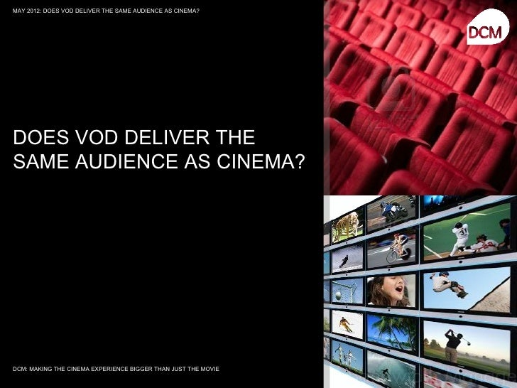 MAY 2012: DOES VOD DELIVER THE SAME AUDIENCE AS CINEMA?DOES VOD DELIVER THESAME AUDIENCE AS CINEMA?DCM: MAKING THE CINEMA ...