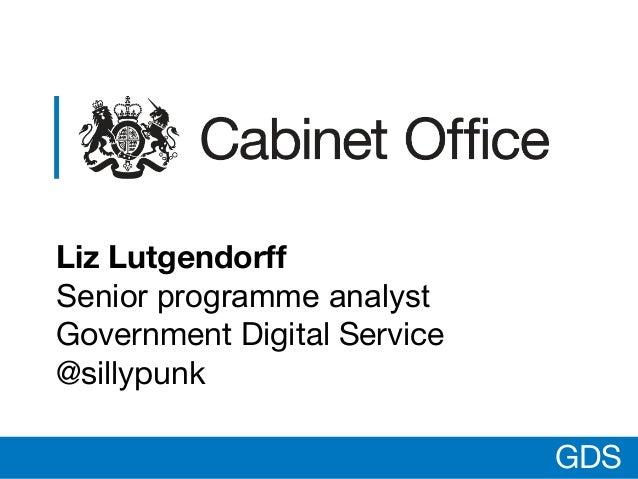 GDS Liz Lutgendorff Senior programme analyst Government Digital Service @sillypunk GDS